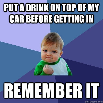 Put a drink on top of my car before getting in Remember it - Put a drink on top of my car before getting in Remember it  Success Kid