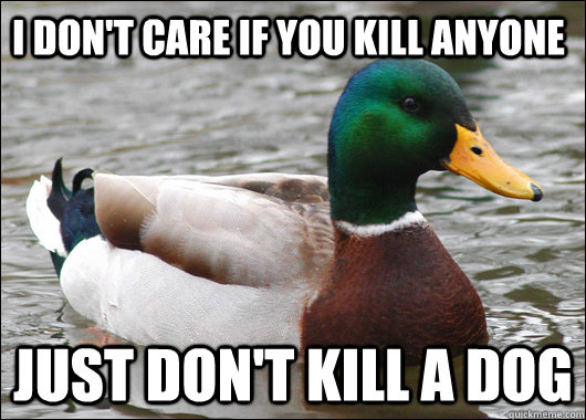 I don't care if you kill anyone just don't kill a dog - I don't care if you kill anyone just don't kill a dog  Actual Advice Mallard