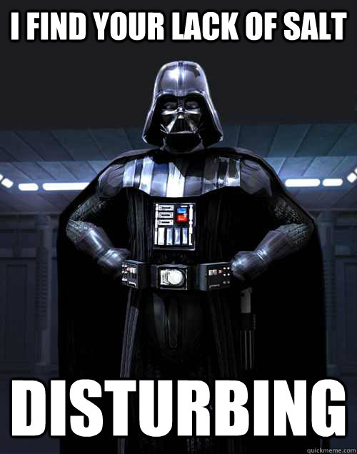 I find your lack of salt DISTURBING - I find your lack of salt DISTURBING  Disturbed Darth Vadar