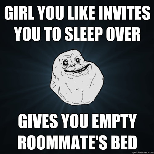 girl you like invites you to sleep over gives you empty roommate's bed - girl you like invites you to sleep over gives you empty roommate's bed  Forever Alone