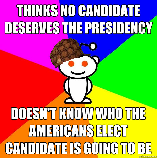 thinks no candidate deserves the presidency Doesn't know who the Americans Elect candidate is going to be - thinks no candidate deserves the presidency Doesn't know who the Americans Elect candidate is going to be  Scumbag Redditor