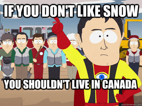 if you don't like snow you shouldn't live in canada - if you don't like snow you shouldn't live in canada  Captain Hindsight