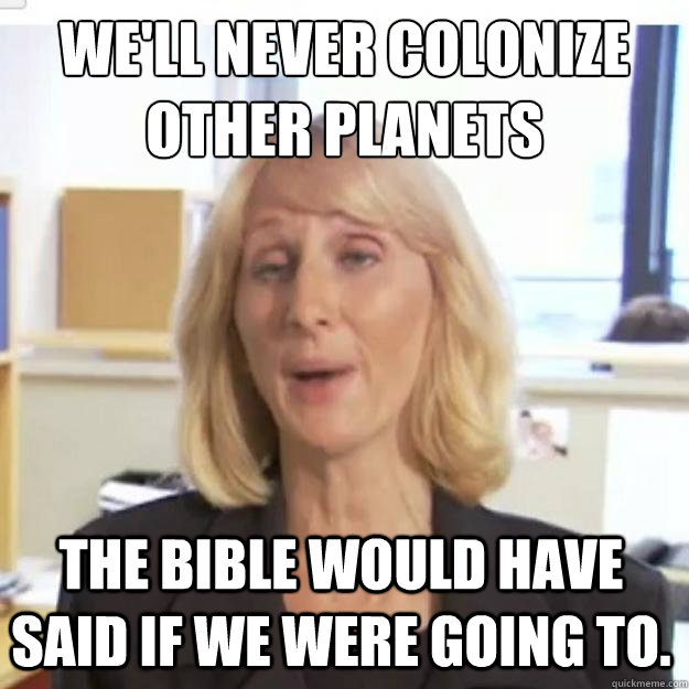 We'll never colonize other planets the Bible would have said if we were going to.