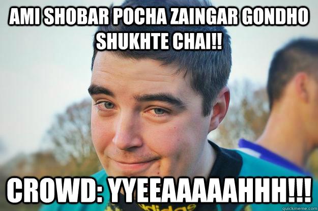 ami shobar pocha zaingar gondho shukhte chai!! Crowd: YYEEAAAAAHHH!!!