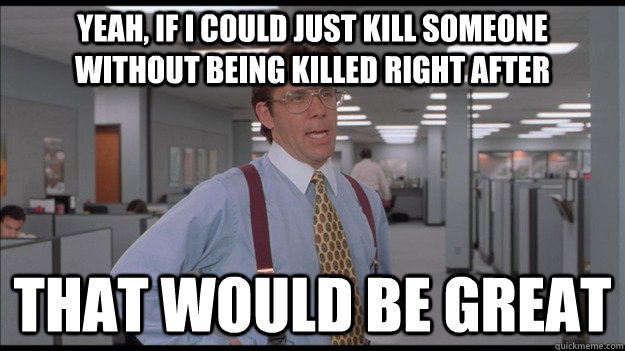 Yeah, if I could just kill someone without being killed right after That would be great - Yeah, if I could just kill someone without being killed right after That would be great  Office Space Lumbergh HD