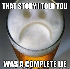 That story i told you was a complete lie - That story i told you was a complete lie  Confession Beer