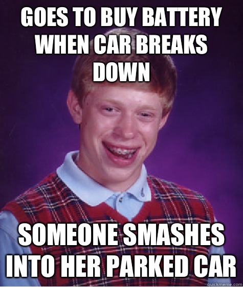 Goes to buy battery when car breaks down Someone smashes into her parked car - Goes to buy battery when car breaks down Someone smashes into her parked car  Bad Luck Brian