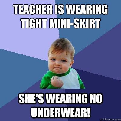 teacher is wearing tight mini-skirt she's wearing no underwear! - teacher is wearing tight mini-skirt she's wearing no underwear!  Success Kid
