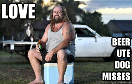 Love Beer Ute Dog misses - Love Beer Ute Dog misses  Aussie bogan