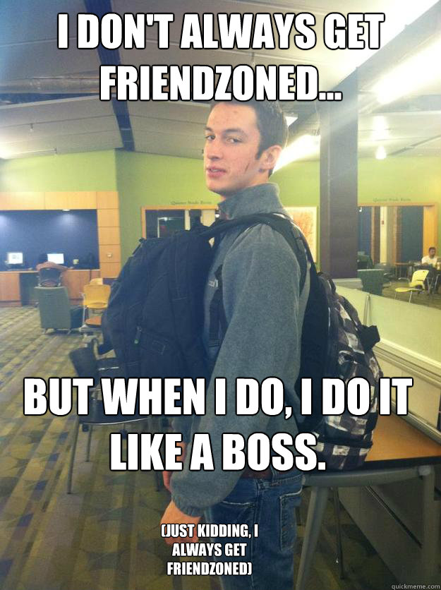 I Don't Always Get Friendzoned... But When I do, I do it like a boss. (Just Kidding, I Always Get Friendzoned)
