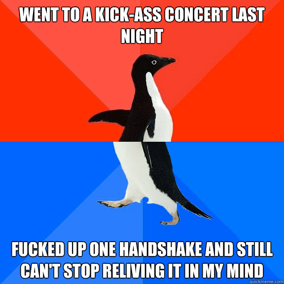 Went to a kick-ass concert last night fucked up one handshake and still can't stop reliving it in my mind - Went to a kick-ass concert last night fucked up one handshake and still can't stop reliving it in my mind  Socially Awesome Awkward Penguin