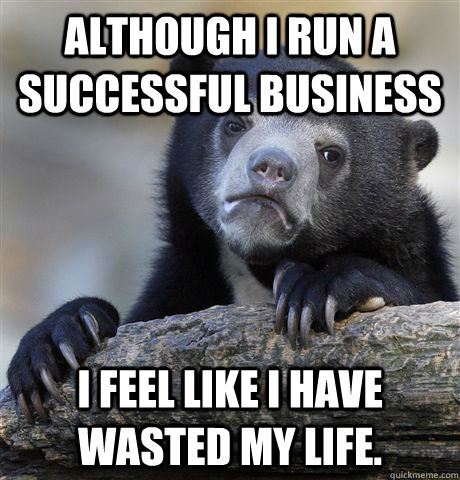Although I run a successful business I feel like I have wasted my life. - Although I run a successful business I feel like I have wasted my life.  Confession Bear