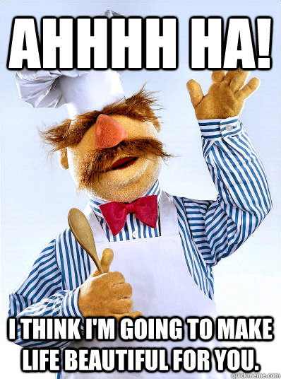Ahhhh HA! I think I'm going to make life beautiful for you.  Swedish Chef