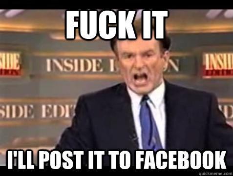 Fuck it I'll post it to facebook - Fuck it I'll post it to facebook  Bill OReilly Fuck It