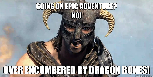 Going on epic adventure? No! OVER encumbered by Dragon bones!