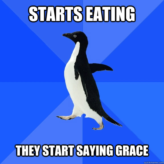 Starts eating They start saying grace - Starts eating They start saying grace  Socially Awkward Penguin