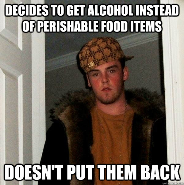 Decides to get alcohol instead of perishable food items doesn't put them back - Decides to get alcohol instead of perishable food items doesn't put them back  Scumbag Steve