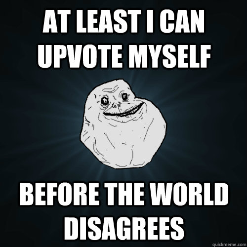 At least i can upvote myself before the world disagrees - At least i can upvote myself before the world disagrees  Forever Alone