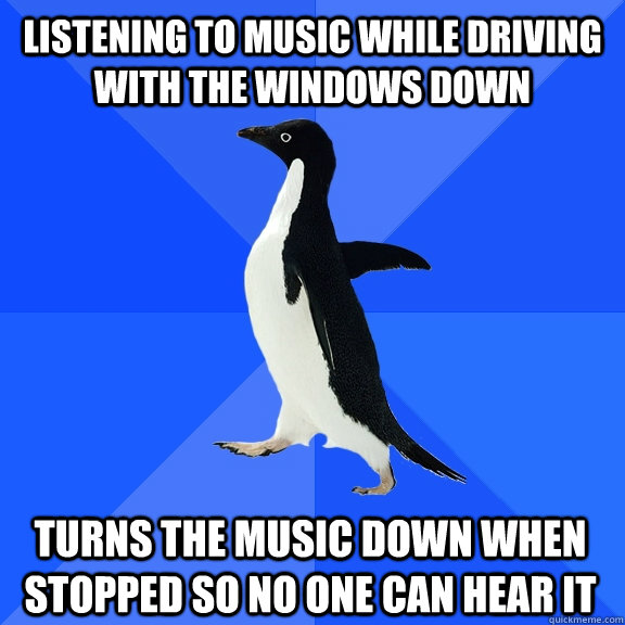 Listening to music while driving with the windows down turns the music down when stopped so no one can hear it - Listening to music while driving with the windows down turns the music down when stopped so no one can hear it  Socially Awkward Penguin