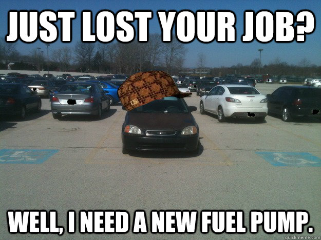 Just lost your job?  Well, I need a new fuel pump.