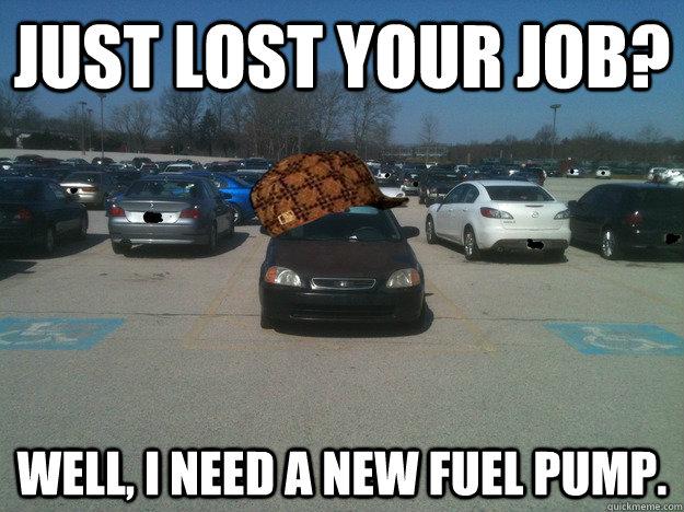 just lost your job well i need a new fuel pump scumbag car quickmeme. Black Bedroom Furniture Sets. Home Design Ideas