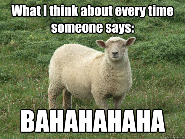 What I think about every time someone says: BAHAHAHAHA - What I think about every time someone says: BAHAHAHAHA  SHEEP