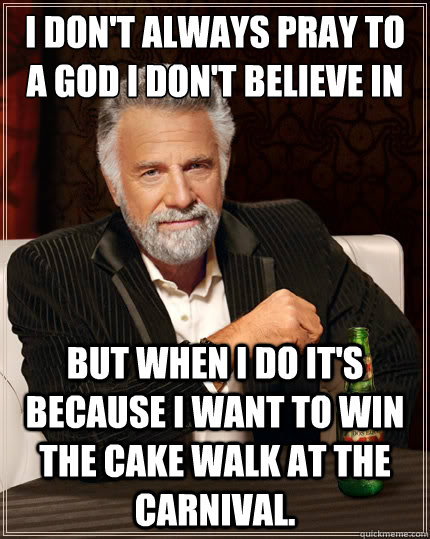 I don't always pray to a God I don't believe in But when I do it's because I want to win the cake walk at the carnival.  - I don't always pray to a God I don't believe in But when I do it's because I want to win the cake walk at the carnival.   The Most Interesting Man In The World