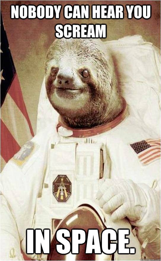 Nobody can hear you scream In Space.  Astronaut Rape Sloth