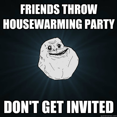 friends throw housewarming party don't get invited - friends throw housewarming party don't get invited  Forever Alone