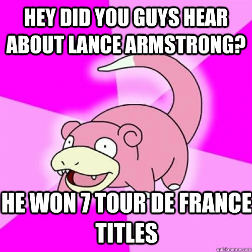 hey did you guys hear about lance armstrong? He won 7 Tour de France Titles - hey did you guys hear about lance armstrong? He won 7 Tour de France Titles  Slow Poke
