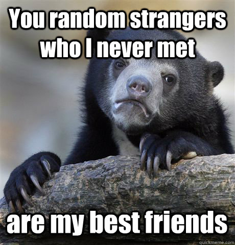 You random strangers who I never met are my best friends - You random strangers who I never met are my best friends  Confession Bear