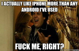 I actually like iPhone more than any android I've used fuck me, right?  - I actually like iPhone more than any android I've used fuck me, right?   Misc