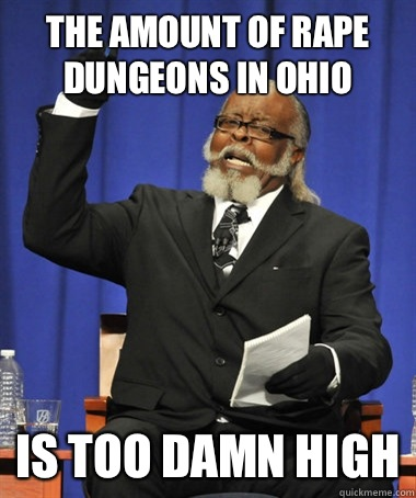 The amount of rape dungeons in ohio Is too damn high - The amount of rape dungeons in ohio Is too damn high  The Rent Is Too Damn High