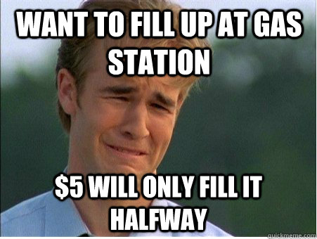 Want to fill up at gas station $5 will only fill it halfway - Want to fill up at gas station $5 will only fill it halfway  1990s Problems