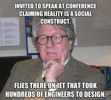 Invited to speak at conference claiming reality is a social construct. Flies there on jet that took hundreds of engineers to design.