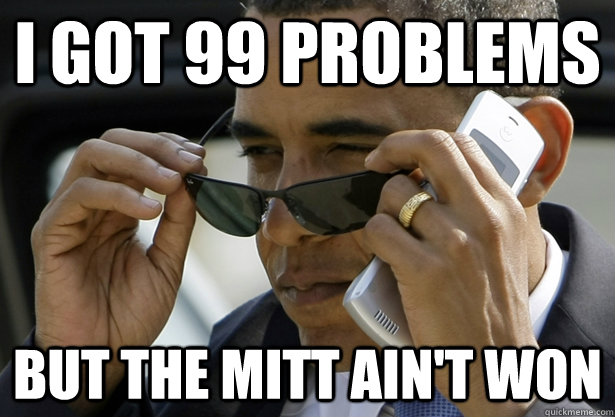 i got 99 problems but the mitt ain't won - i got 99 problems but the mitt ain't won  Accomplished Obama