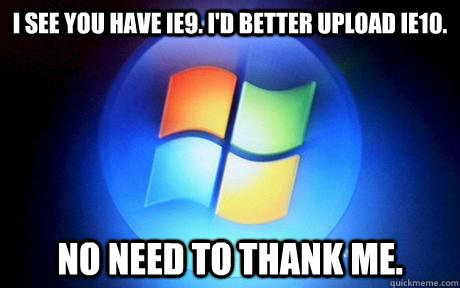 I see you have IE9. I'd better upload IE10. No need to thank me.