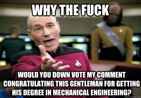Why the fuck would you down vote my comment congratulating this gentleman for getting his degree in mechanical engineering?  Patrick Stewart WTF