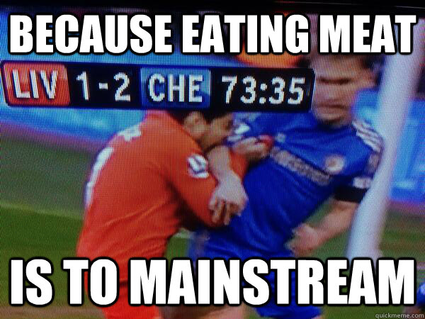 Because Eating meat Is to mainstream - Because Eating meat Is to mainstream  Suarez