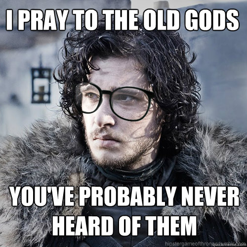 I pray to the old gods You've probably never heard of them - I pray to the old gods You've probably never heard of them  Hipster Jon Snow