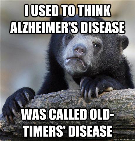 I used to think Alzheimer's Disease  Was called Old-Timers' Disease - I used to think Alzheimer's Disease  Was called Old-Timers' Disease  Confession Bear