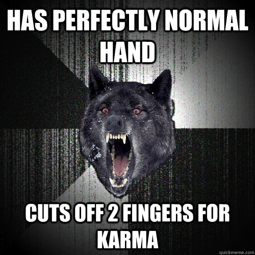 Has perfectly normal hand Cuts off 2 fingers for karma - Has perfectly normal hand Cuts off 2 fingers for karma  Insanity Wolf