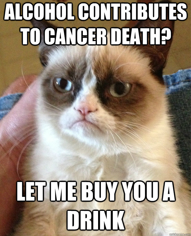 Alcohol contributes to cancer death? let me buy you a drink - Misc ...
