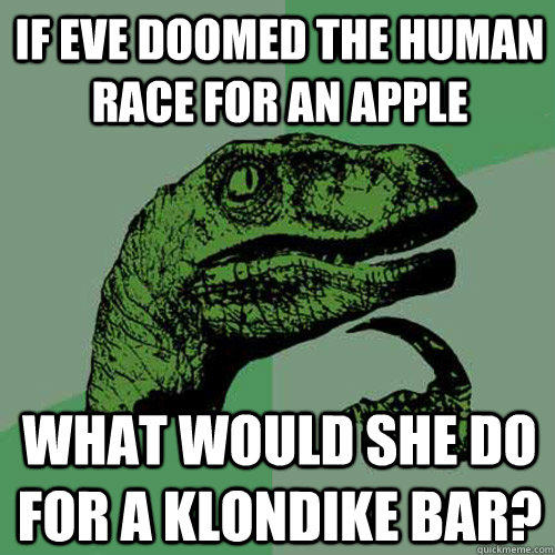 If Eve doomed the human race for an apple What would she do for a klondike bar?  Philosoraptor
