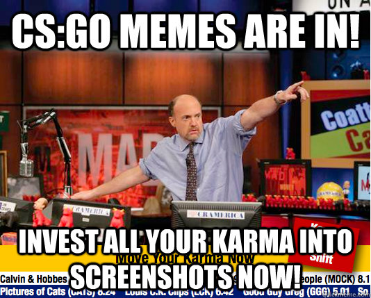 CS:GO Memes are in! invest all your karma into screenshots now! - CS:GO Memes are in! invest all your karma into screenshots now!  move your karma now