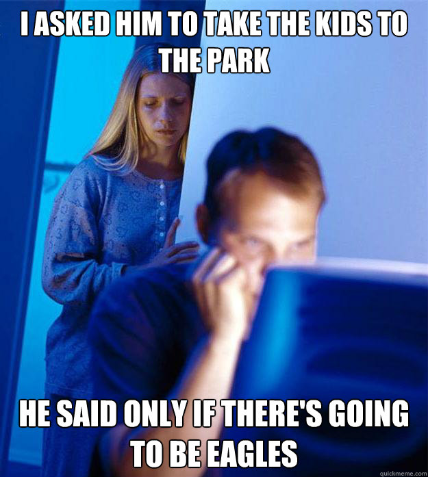 i asked him to take the kids to the park he said only if there's going to be eagles - i asked him to take the kids to the park he said only if there's going to be eagles  Redditors Wife