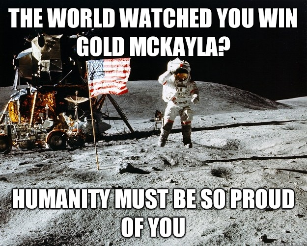 The world watched you win gold mckayla? Humanity must be so proud of you  - The world watched you win gold mckayla? Humanity must be so proud of you   Unimpressed Astronaut
