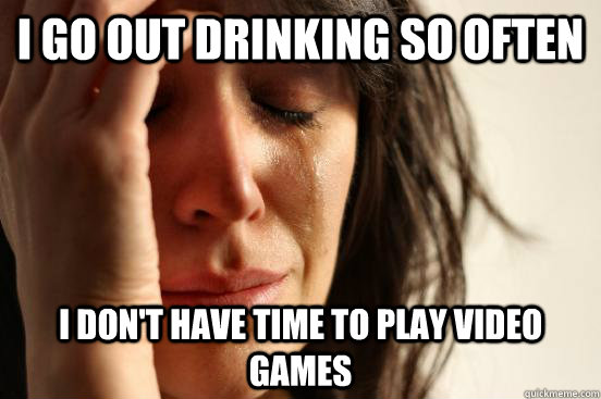 I go out drinking so often i don't have time to play video games - I go out drinking so often i don't have time to play video games  First World Problems