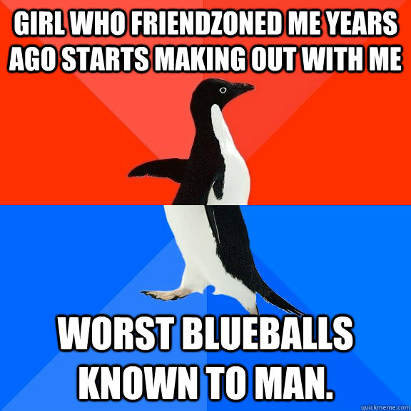 Girl who friendzoned me years ago starts making out with me Worst Blueballs known to man. - Girl who friendzoned me years ago starts making out with me Worst Blueballs known to man.  Socially Awesome Awkward Penguin