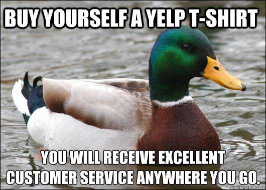 Buy yourself a yelp t-shirt You will receive excellent customer service anywhere you go. - Buy yourself a yelp t-shirt You will receive excellent customer service anywhere you go.  Actual Advice Mallard